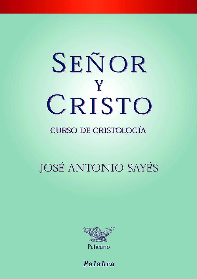 Señor Y Cristo: Curso De Cristologia por Jose Antonio Sayes