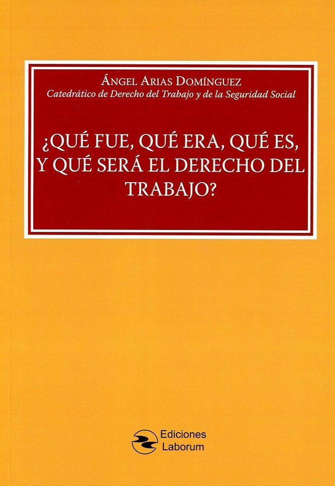 ¿que Fue, Que Era, Que Es, Y Que Sera El Derecho Del Trabajo? por Angel Arias Dominguez