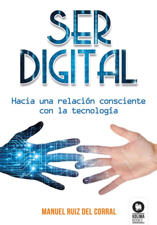 Ser Digital: Hacia Una Relacion Consciente Con La Tecnologia por Manuel Ruíz Del Corral
