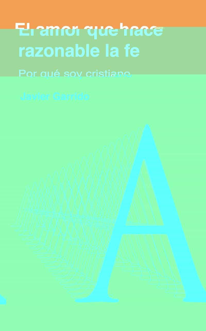 El Amor Que Hace Razonable La Fe por Javier Garrido