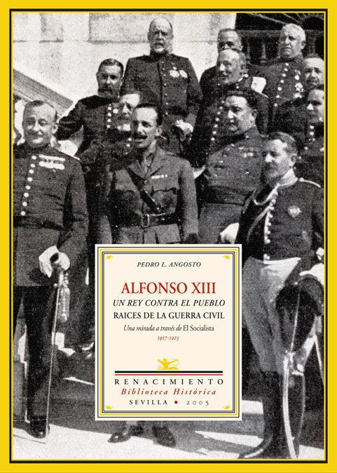 Alfonso Xiii: El Rey Contra El Pueblo. Raices De La Guerra Civil. Una Mirada A Traves De El Socialista 1917-1923 por Pedro L. Angosto