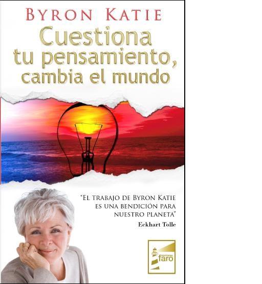 Cuestiona Tu Pensamiento, Cambia El Mundo por Byron Katie