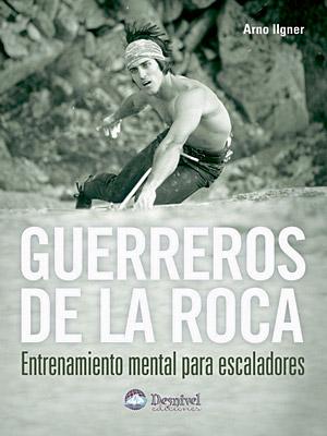 Guerreros De La Roca: Entrenamiento Mental Para Escaladores por Arno Ilgner