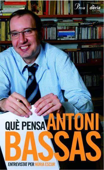 Que Pensa Antoni Bassas por Antoni Bassas;                                                                                    Nuria Escur