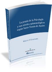 La Praxis De La Psicologia Y Sus Niveles Epistemologicos Segun Sa Nto Tomas De Aquino por Martin F. Echavarria