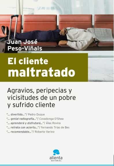 El Cliente Maltratado: Agravios, Peripecias Y Vicisitudes De Un P Obre Y Sufrido Cliente por Juan Jose Peso- Viñals Gratis