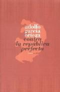 Contra La Republica Perfecta por Adolfo Garcia Ortega