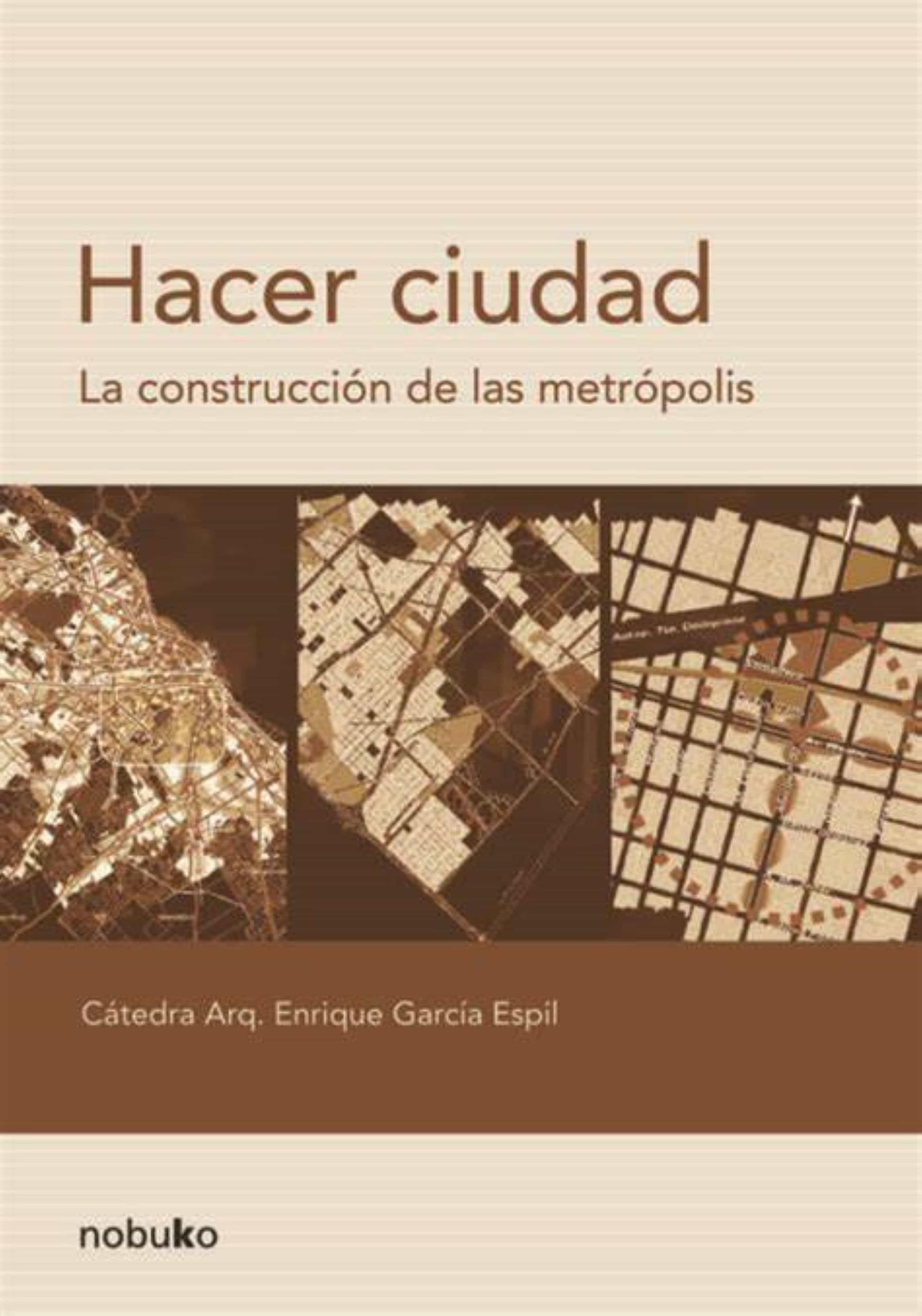 Hacer Ciudad La Construccion De Las Metropolis por Enrique Garcia Espil