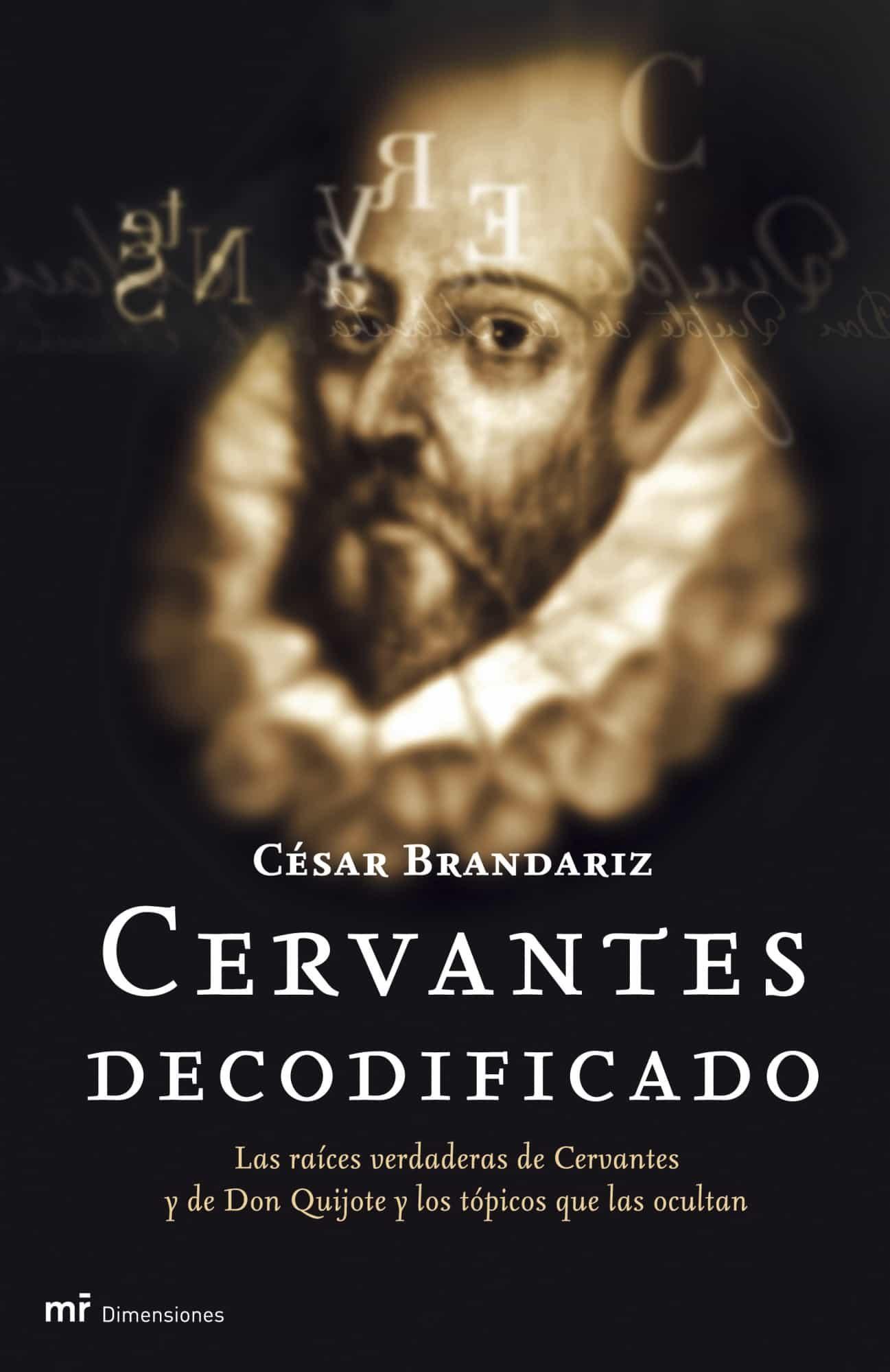 Cervantes Decodificado: Las Raices Verdaderas De Cervantes Y De D On Quijote Y Los Topicos Que Las Ocultan por Cesar Brandariz