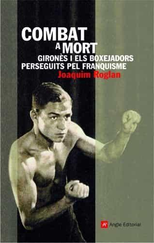 Combat A Mort. Girones I Els Boxejadors Perseguits Pel Franquisme por Joaquim Roglan epub