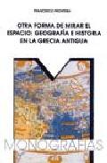 Otra Forma De Mirar El Espacio: Geografia E Historia En La Grecia Antigua por Francesco Prontera