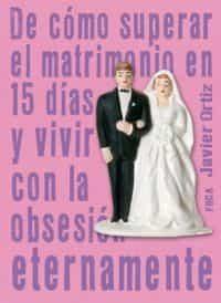 De Como Superar El Matrimonio En 15 Dias Y Vivir Con La Obsesion Eternamente por Javier Ortiz Gratis