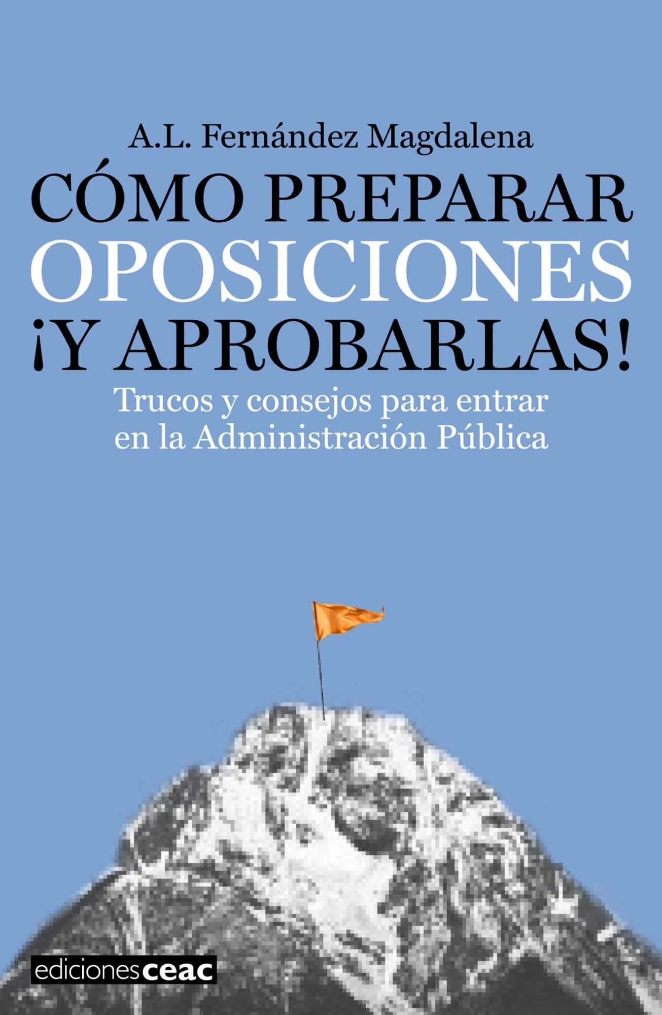 Como Preparar Oposiciones ¡y Aprobarlas!: Trucos Y Consejos Para Entrar En La Administracion Publica por A. L. Fernandez Magdalena