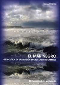 El Mar Negro. Geopolitica De Una Region Encrucijada De Caminos por Silvia Marcu epub
