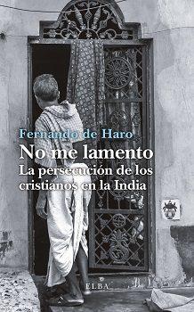 No Me Lamento: La Persecucion De Los Cristianos En La India por Fernando De Haro