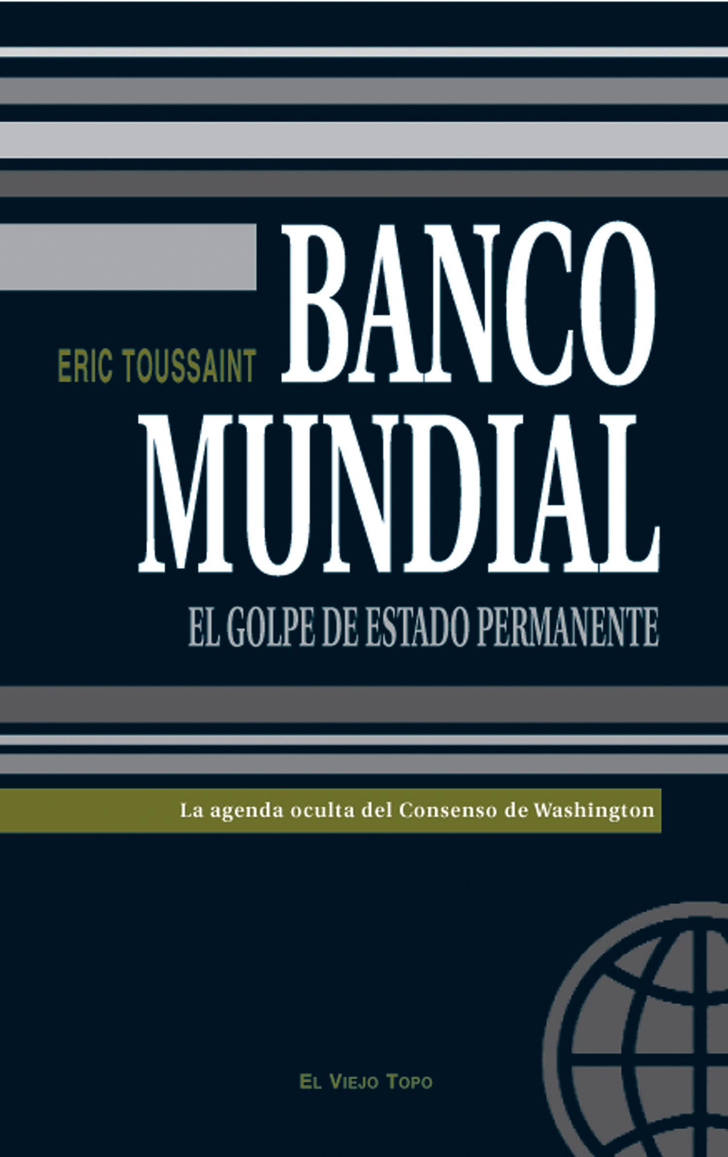Banco Mundial: La Agenda Oculta Del Consenso De Washington (el Vi Ejo Topo) por Eric Toussaint