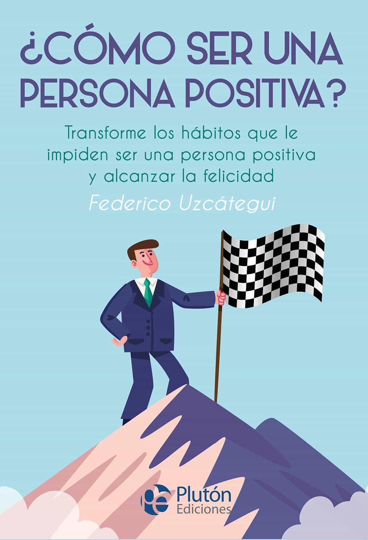 ¿como Ser Una Persona Positiva? por Federico Uzcategui