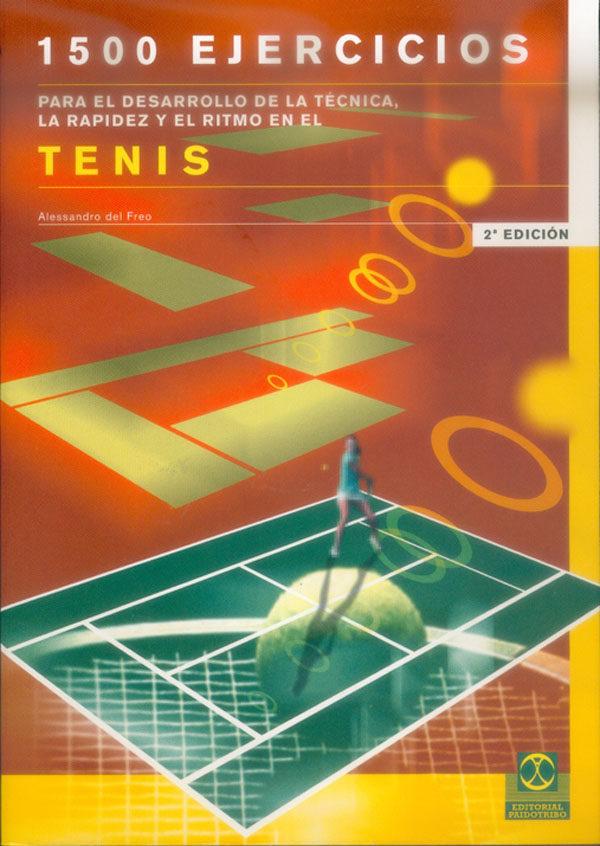 1500 Ejercicios Para El Desarrollo De La Tecnica, La Rapidez Y El Ritmo En El Tenis por Alessandro Del Freo