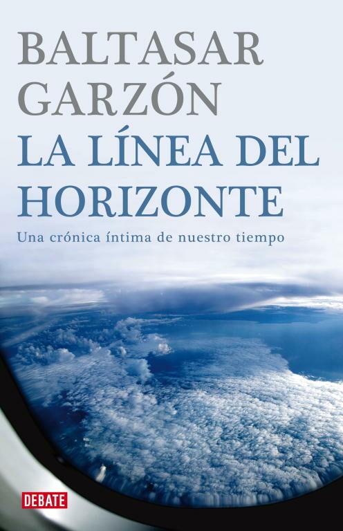 La Linea Del Horizonte: Una Cronica Intima De Nuestro Tiempo por Baltasar Garzon Real