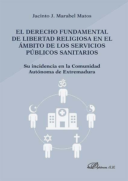 El Derecho Fundamental De Libertad Religiosa En El Ámbito De Los Servicios Públicos Sanitarios. Su Incidencia En La Comunidad Autónoma De Extremadura   por Jacinto J. Marabel Matos