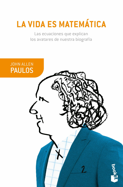La Vida Es Matematica: Las Ecuaciones Que Explican Los Avatares De Nuestra Biografia por John Allen Paulos