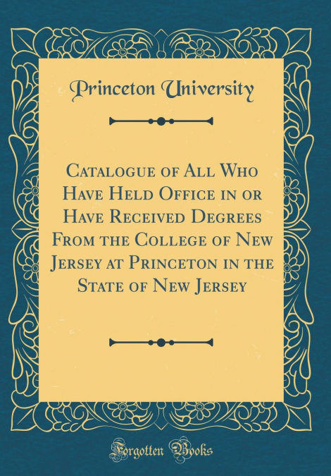 Catalogue Of All Who Have Held Office In Or Have Received Degrees From The College Of New Jersey At Princeton In The State Of New Jersey (classic Reprint) PDF Descargar Gratis