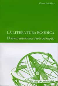 la literatura egodica: el sujeto narrativo a traves del espejo-vicente luis mora-9788484487692