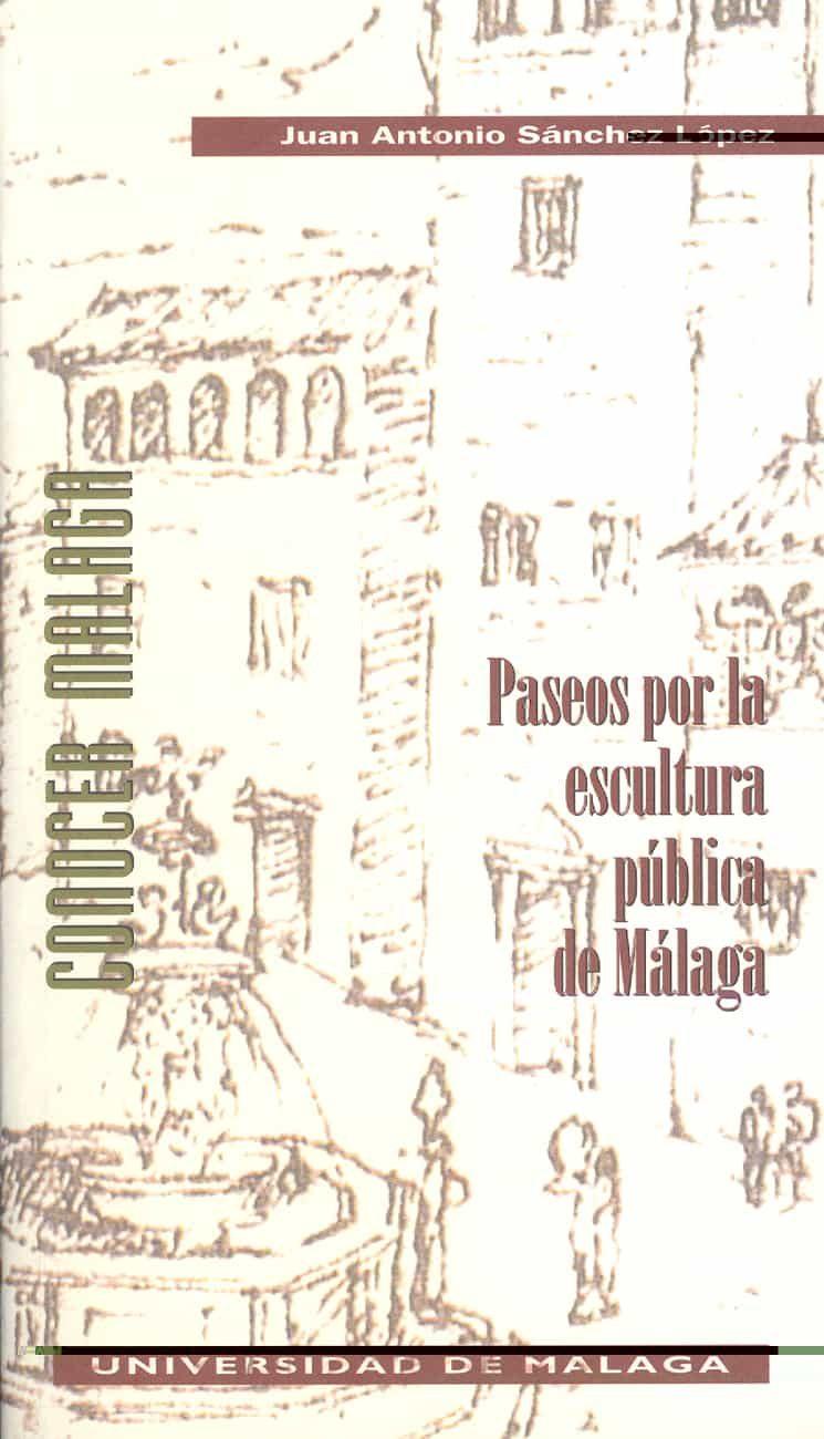 Paseos Por La Escultura Publica De Malaga por Juan Antonio Sanchez Lopez