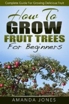 how to grow fruit trees for beginners: complete guide for growing delicious fruit (ebook) amanda jones 9781508066002