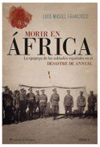 morir en africa: la epopeya de los soldados españoles en el desastre de annual-luis miguel francisco-9788417067502