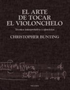 el arte de tocar el violonchelo: tecnica interpretativa y ejercic ios christopher bunting 9788436813302