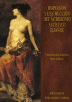 dispersion y destrucción del patrimonio artistico español: compilacion historiaca con indices (vol. vi) francisco fernandez pardo 9788473927802