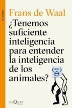 ¿tenemos suficiente inteligencia para entender la inteligencia de los animales? frans de waal 9788490662502