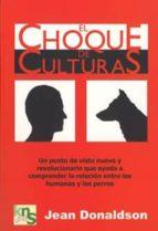 el choque de culturas: un punto de vista nuevo y revolucionario que ayuda a comprender la relacion entre los humanos y los perros jean donaldson 9788493323202