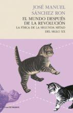 el mundo despues de la revolucion: la fisica de la segunda mitad del siglo xx jose manuel sanchez ron 9788494289002