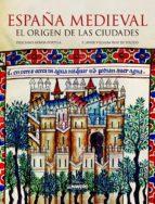 españa medieval: el origen de las ciudades-francisco villalba ruiz de toledo-feliciano novoa portela-9788497858502