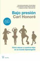 bajo presion: como educar a nuestros hijos en un mundo hiperexige nte-carl honore-9788498677102