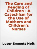 the care and feeding of children    a catechism for the use of mothers and children's nurses (ebook) 9788827511602