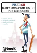 El libro de French conversation guide for beginners autor PUBLISHING HOUSE MY EBOOK TXT!