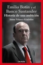 el banco santander y emilio botin: historia de una ambicion-jaime velasco kindelan-9788416029112