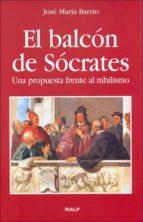 el balcon de socrates: una propuesta frente al nihilismo-jose maria barrio-9788432137112