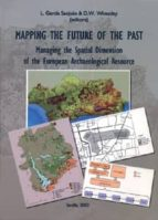mapping the future of the past: managing the spatial dimension of the european archaeological resource-l. garcia sanjuan-9788447207312