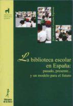 la biblioteca escolar en españa: pasado, presente y un modelo par a el futuro-jose antonio camacho espinosa-9788479603212