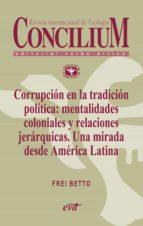 corrupción en la tradición política: mentalidades coloniales y relaciones jerárquicas. una mirada desde américa latina. concilium 358 (2014) (ebook)-9788490730812