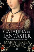 catalina de lancaster: primera princesa de asturias maria teresa alvarez 9788491643012