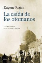 la caida de los otomanos: la gran guerra en el oriente proximo, 1914-1920-eugene rogan-9788498928112