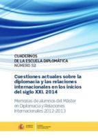 cuestiones actuales sobre la diplomacia y las relaciones internacionales en los inicios del s. xxi 2014: memorias de      alumno del master en diplomacia y relaciones internacionales     2012  2910018421422