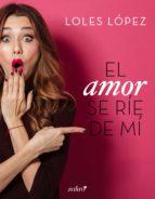 el amor se ríe de mí (ebook) loles lopez 9788408193722