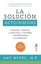 la solucion autoinmune: prevenir e invertir el especto de sintomas y enfermedades autoinmunes amy myers 9788441436022