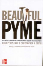 beautiful pyme: ideas practicas de marketing y comunicacion para pequeñas y medianas empresas chris smith julio perez tome 9788448142322